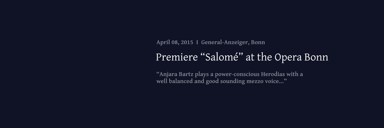 """Anjara Bartz plays a power-conscious Herodias with a  well balanced and good sounding mezzo voice..."" Premiere ""Salomé"" at the Opera Bonn April 08, 2015  I  General-Anzeiger, Bonn"