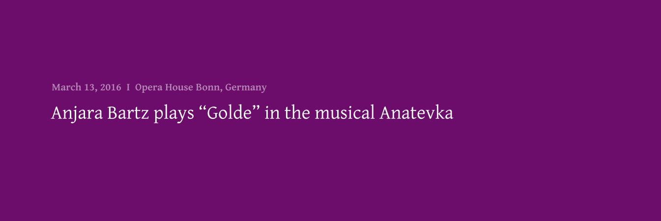 "Anjara Bartz plays ""Golde"" in the musical Anatevka March 13, 2016  I  Opera House Bonn, Germany"