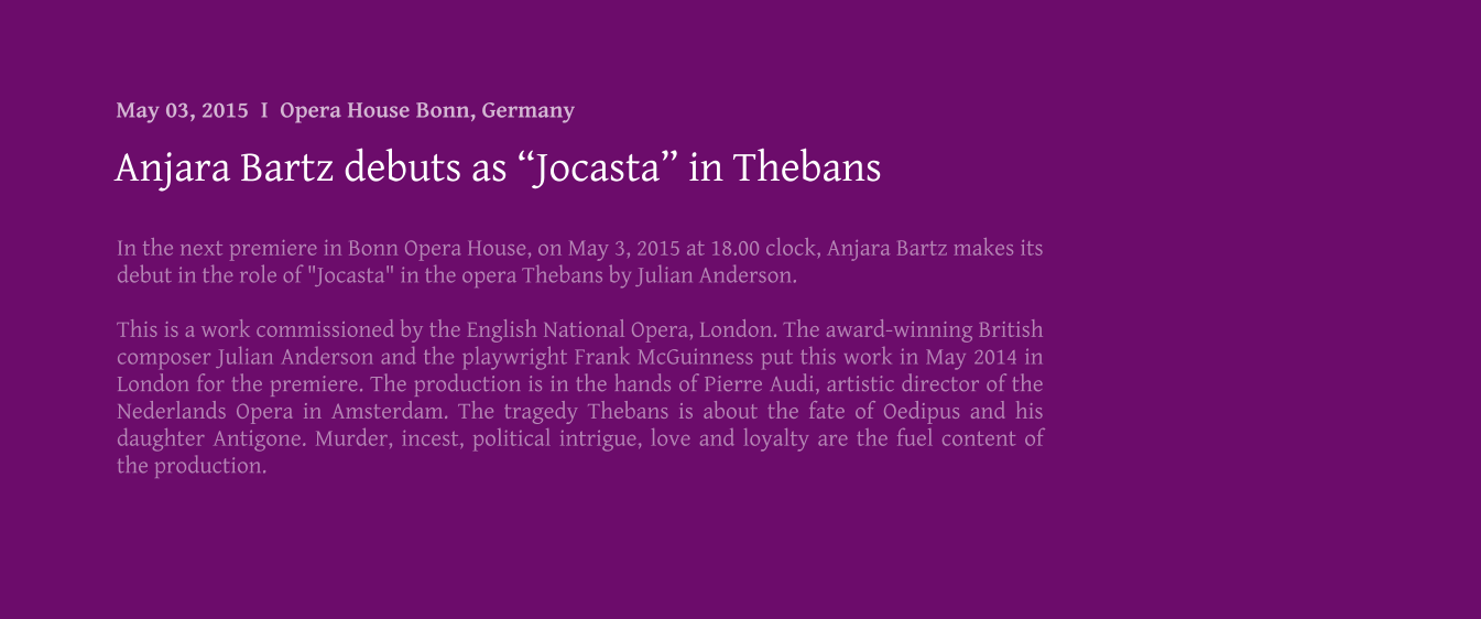 "In the next premiere in Bonn Opera House, on May 3, 2015 at 18.00 clock, Anjara Bartz makes its debut in the role of ""Jocasta"" in the opera Thebans by Julian Anderson.  This is a work commissioned by the English National Opera, London. The award-winning British composer Julian Anderson and the playwright Frank McGuinness put this work in May 2014 in London for the premiere. The production is in the hands of Pierre Audi, artistic director of the Nederlands Opera in Amsterdam. The tragedy Thebans is about the fate of Oedipus and his daughter Antigone. Murder, incest, political intrigue, love and loyalty are the fuel content of the production.   Anjara Bartz debuts as ""Jocasta"" in Thebans May 03, 2015  I  Opera House Bonn, Germany"