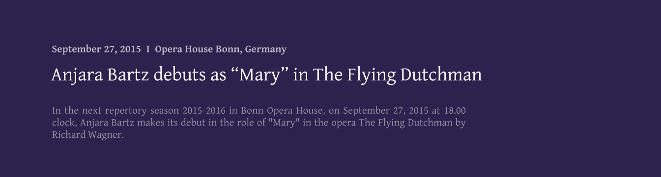 "In the next repertory season 2015-2016 in Bonn Opera House, on September 27, 2015 at 18.00 clock, Anjara Bartz makes its debut in the role of ""Mary"" in the opera The Flying Dutchman by Richard Wagner. Anjara Bartz debuts as ""Mary"" in The Flying Dutchman September 27, 2015  I  Opera House Bonn, Germany"