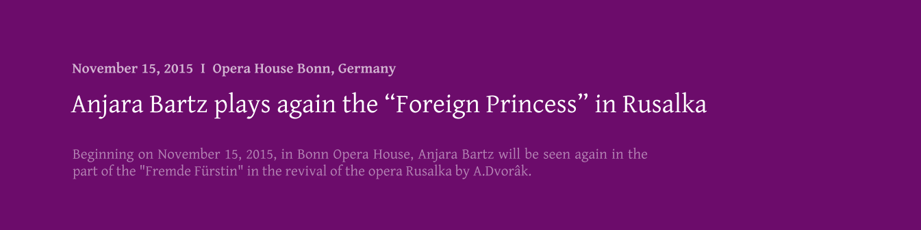 "Beginning on November 15, 2015, in Bonn Opera House, Anjara Bartz will be seen again in the part of the ""Fremde Fürstin"" in the revival of the opera Rusalka by A.Dvorâk.   Anjara Bartz plays again the ""Foreign Princess"" in Rusalka November 15, 2015  I  Opera House Bonn, Germany"