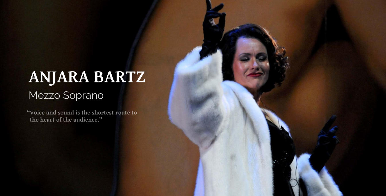 """Voice and sound is the shortest route to    the heart of the audience."" Mezzo Soprano ANJARA BARTZ"