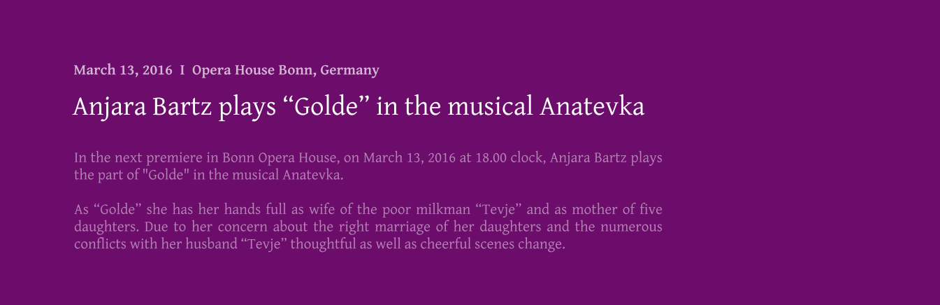 "In the next premiere in Bonn Opera House, on March 13, 2016 at 18.00 clock, Anjara Bartz plays the part of ""Golde"" in the musical Anatevka.  As ""Golde"" she has her hands full as wife of the poor milkman ""Tevje"" and as mother of five daughters. Due to her concern about the right marriage of her daughters and the numerous conflicts with her husband ""Tevje"" thoughtful as well as cheerful scenes change. Anjara Bartz plays ""Golde"" in the musical Anatevka March 13, 2016  I  Opera House Bonn, Germany"